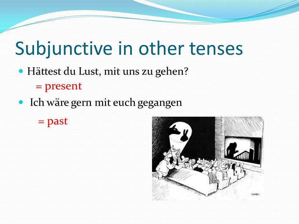 Subjunctive in other tenses Hättest du Lust, mit uns zu gehen.