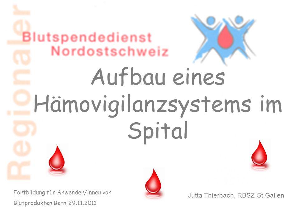 Aufbau eines Hämovigilanzsystems im Spital Fortbildung für Anwender/innen von Blutprodukten Bern 29.11.2011 Jutta Thierbach, RBSZ St.Gallen