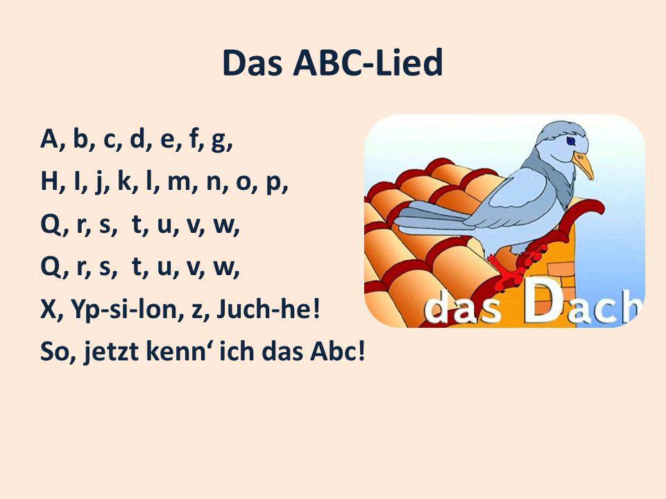 Das ABC-Lied A, b, c, d, e, f, g, H, I, j, k, l, m, n, o, p, Q, r, s, t, u, v, w, X, Yp-si-lon, z, Juch-he! So, jetzt kenn ich das Abc!