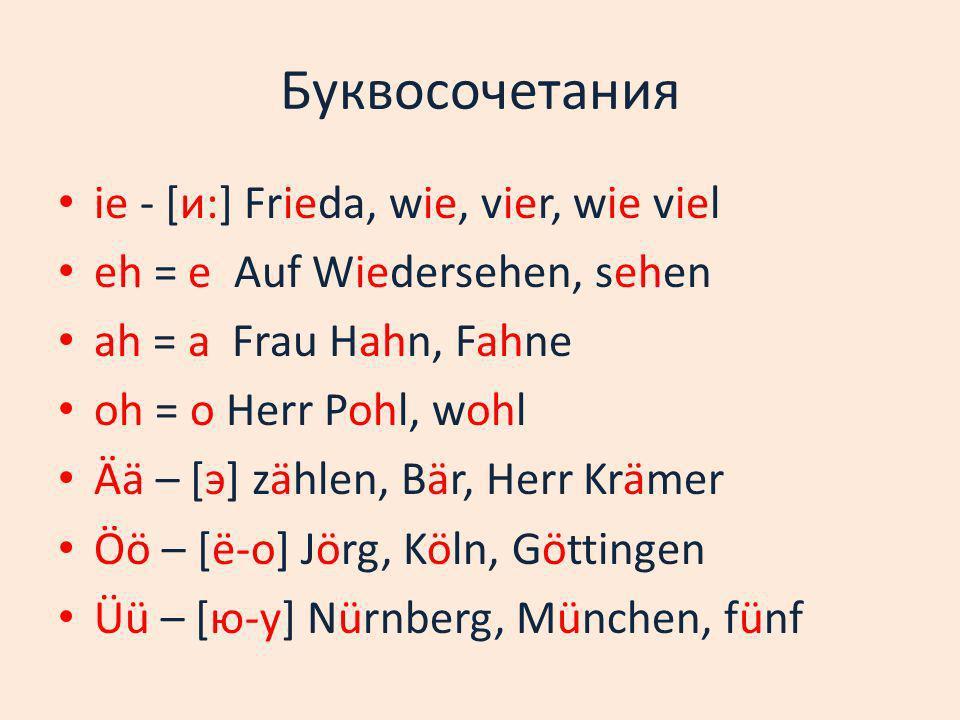 Буквосочетания ie - [и:] Frieda, wie, vier, wie viel eh = e Auf Wiedersehen, sehen ah = a Frau Hahn, Fahne oh = o Herr Pohl, wohl Ää – [э] zählen, Bär