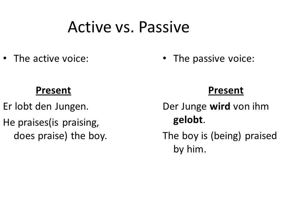 Active vs. Passive The active voice: Present Er lobt den Jungen. He praises(is praising, does praise) the boy. The passive voice: Present Der Junge wi