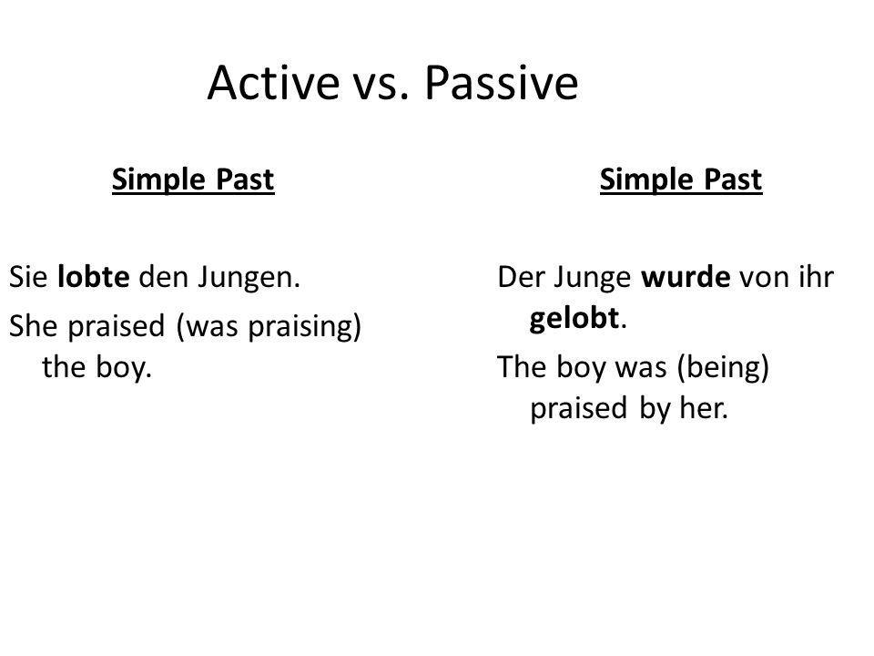 Active vs. Passive Simple Past Sie lobte den Jungen. She praised (was praising) the boy. Simple Past Der Junge wurde von ihr gelobt. The boy was (bein