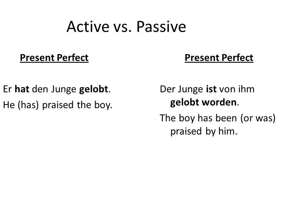 Active vs. Passive Present Perfect Er hat den Junge gelobt. He (has) praised the boy. Present Perfect Der Junge ist von ihm gelobt worden. The boy has
