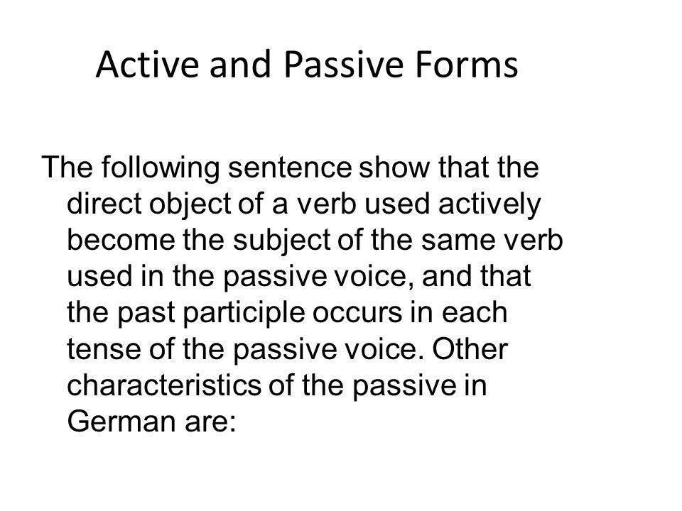 Active and Passive Forms The following sentence show that the direct object of a verb used actively become the subject of the same verb used in the pa