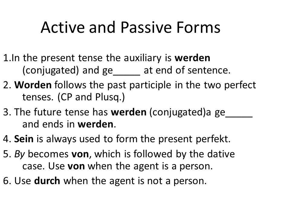 Active to Passive Voice 1.switch Subject (becomes agent using von + dative OR durch + accusative) & DIRECT OBJECT (becomes subject – change to NOMINATIVE 2.