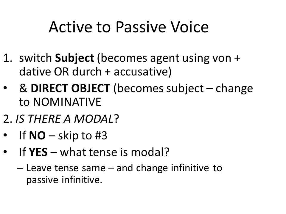 Active to Passive Voice 1.switch Subject (becomes agent using von + dative OR durch + accusative) & DIRECT OBJECT (becomes subject – change to NOMINAT