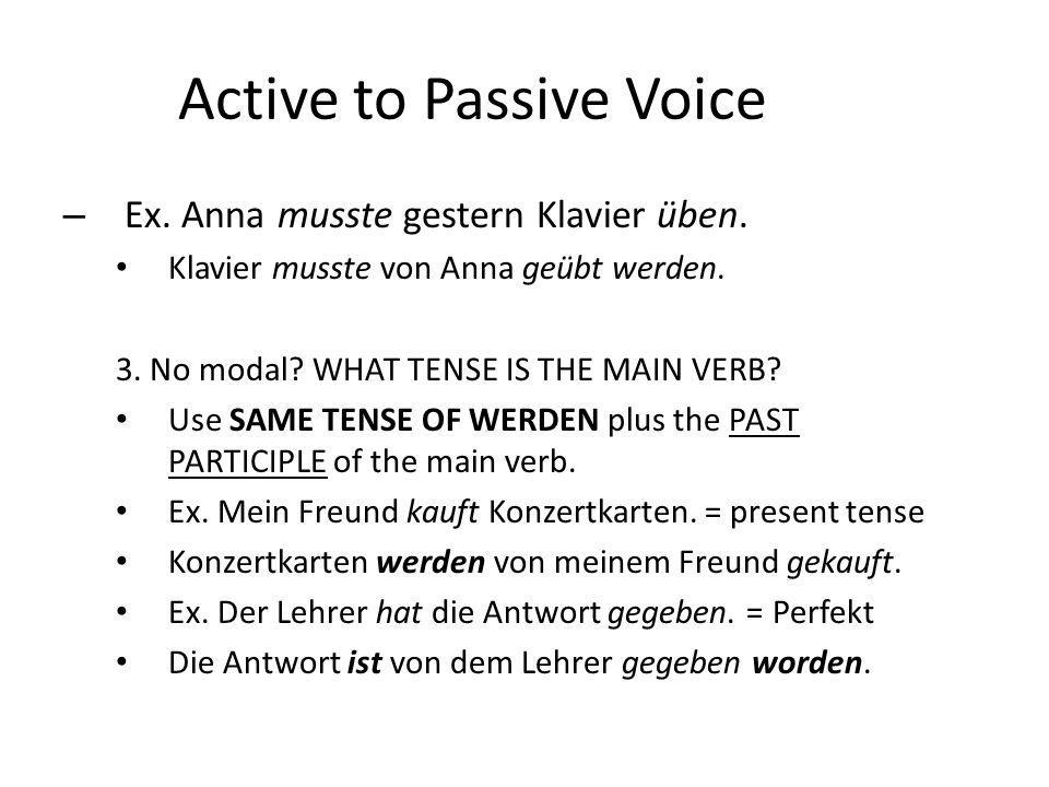 Active to Passive Voice – Ex. Anna musste gestern Klavier üben. Klavier musste von Anna geübt werden. 3. No modal? WHAT TENSE IS THE MAIN VERB? Use SA