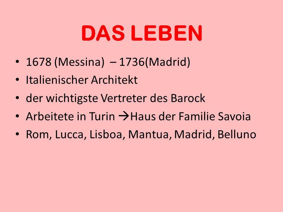 DAS LEBEN 1678 (Messina) – 1736(Madrid) Italienischer Architekt der wichtigste Vertreter des Barock Arbeitete in Turin Haus der Familie Savoia Rom, Lu