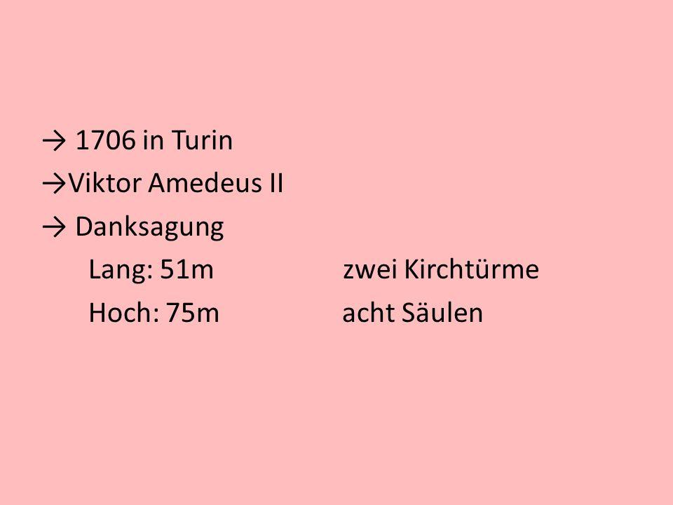 1706 in Turin Viktor Amedeus II Danksagung Lang: 51m zwei Kirchtürme Hoch: 75m acht Säulen