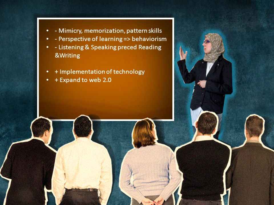 - Mimicry, memorization, pattern skills - Perspective of learning => behaviorism - Listening & Speaking preced Reading &Writing + Implementation of technology + Expand to web 2.0