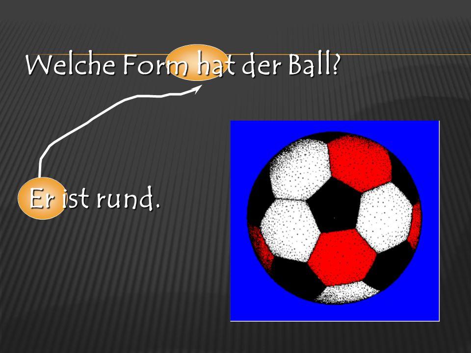 Welche Form hat der Ball? Er ist rund.