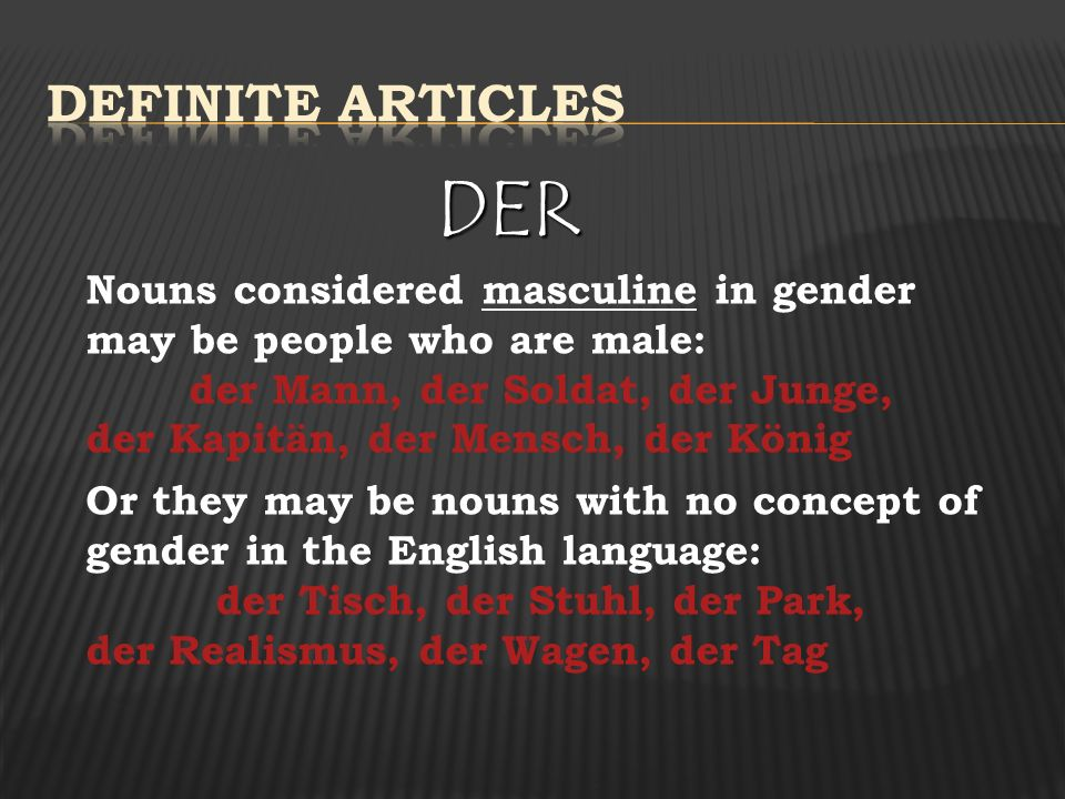 DER Nouns considered masculine in gender may be people who are male: der Mann, der Soldat, der Junge, der Kapitän, der Mensch, der König Or they may be nouns with no concept of gender in the English language: der Tisch, der Stuhl, der Park, der Realismus, der Wagen, der Tag