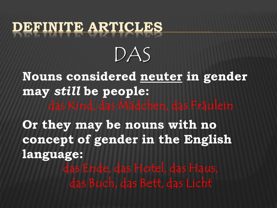 DAS Nouns considered neuter in gender may still be people: das Kind, das Mädchen, das Fräulein Or they may be nouns with no concept of gender in the English language: das Ende, das Hotel, das Haus, das Buch, das Bett, das Licht