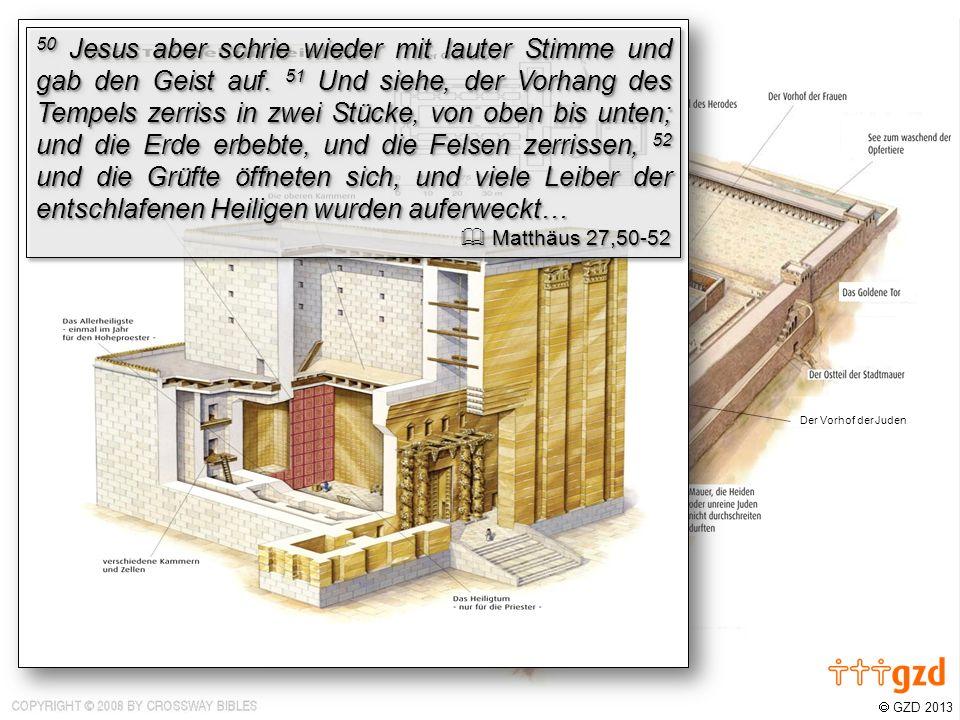 GZD 2013 Der Vorhof der Juden Der Vorhof der Männer 50 Jesus aber schrie wieder mit lauter Stimme und gab den Geist auf. 51 Und siehe, der Vorhang des