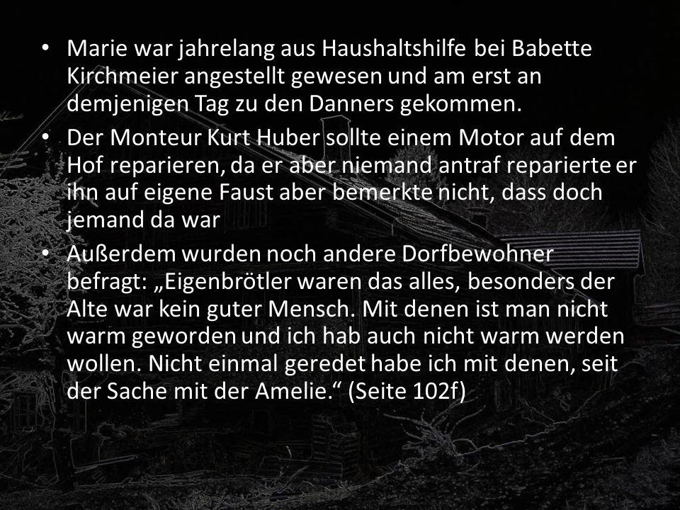 Marie war jahrelang aus Haushaltshilfe bei Babette Kirchmeier angestellt gewesen und am erst an demjenigen Tag zu den Danners gekommen. Der Monteur Ku