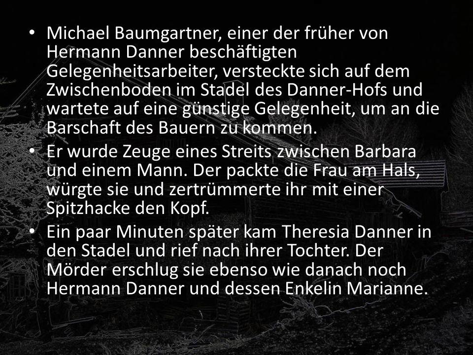 Michael Baumgartner, einer der früher von Hermann Danner beschäftigten Gelegenheitsarbeiter, versteckte sich auf dem Zwischenboden im Stadel des Danne