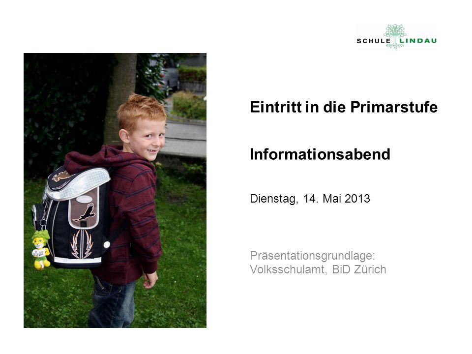 Eintritt in die Primarstufe Informationsabend Dienstag, 14. Mai 2013 Präsentationsgrundlage: Volksschulamt, BiD Zürich