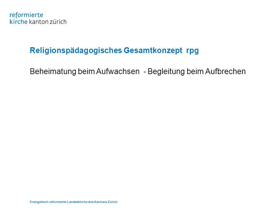 Evangelisch-reformierte Landeskirche des Kantons Zürich Religionspädagogisches Gesamtkonzept rpg Beheimatung beim Aufwachsen - Begleitung beim Aufbrec