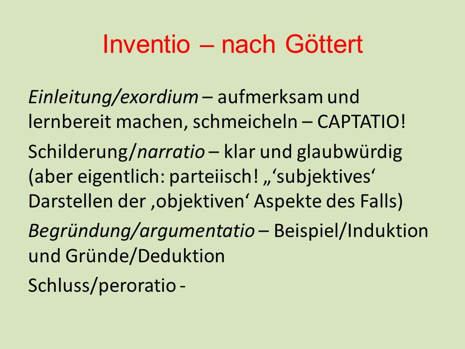 Inventio – nach Göttert Einleitung/exordium – aufmerksam und lernbereit machen, schmeicheln – CAPTATIO! Schilderung/narratio – klar und glaubwürdig (a