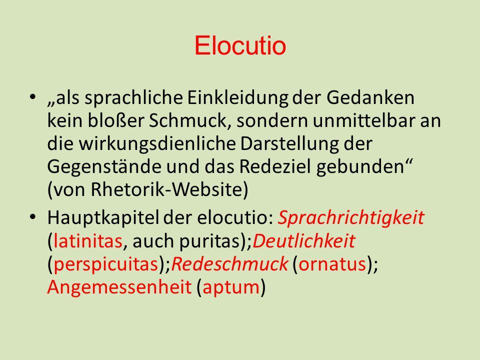 Elocutio als sprachliche Einkleidung der Gedanken kein bloßer Schmuck, sondern unmittelbar an die wirkungsdienliche Darstellung der Gegenstände und das Redeziel gebunden (von Rhetorik-Website) Hauptkapitel der elocutio: Sprachrichtigkeit (latinitas, auch puritas);Deutlichkeit (perspicuitas);Redeschmuck (ornatus); Angemessenheit (aptum)