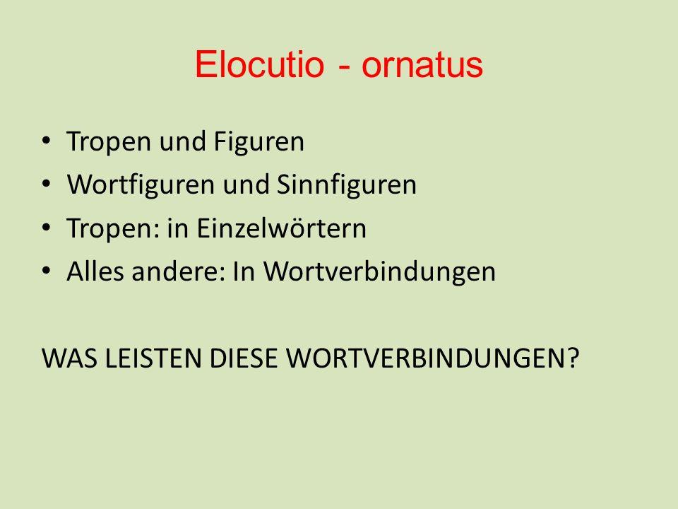 Elocutio - ornatus Tropen und Figuren Wortfiguren und Sinnfiguren Tropen: in Einzelwörtern Alles andere: In Wortverbindungen WAS LEISTEN DIESE WORTVER