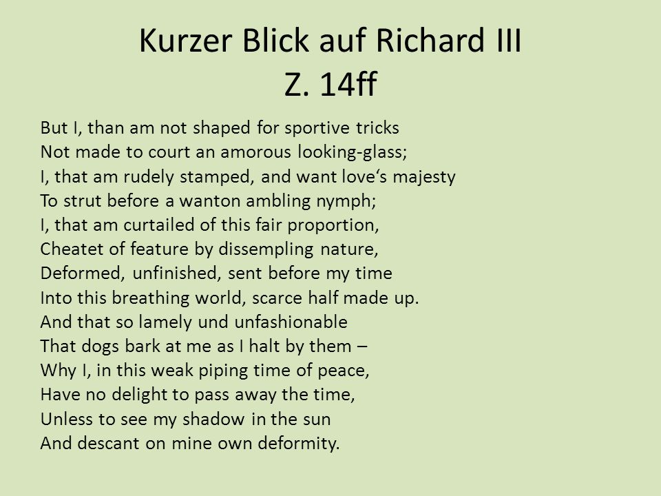 Kurzer Blick auf Richard III Z. 14ff But I, than am not shaped for sportive tricks Not made to court an amorous looking-glass; I, that am rudely stamp
