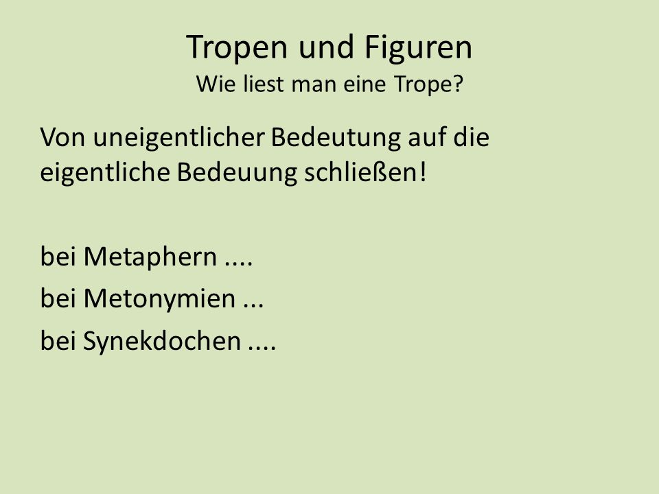 Tropen und Figuren Wie liest man eine Trope? Von uneigentlicher Bedeutung auf die eigentliche Bedeuung schließen! bei Metaphern.... bei Metonymien...