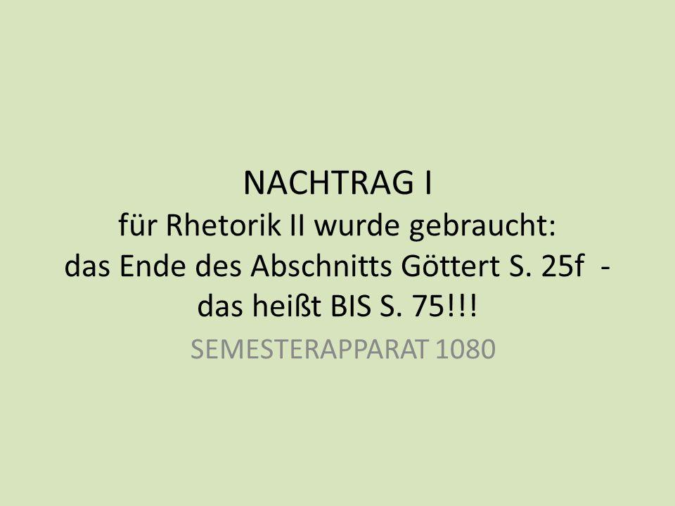 NACHTRAG I für Rhetorik II wurde gebraucht: das Ende des Abschnitts Göttert S. 25f - das heißt BIS S. 75!!! SEMESTERAPPARAT 1080