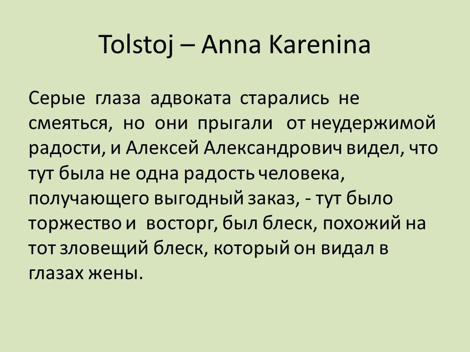 Tolstoj – Anna Karenina Серые глаза адвоката старались не смеяться, но они прыгали от неудержимой радости, и Алексей Александрович видел, что тут была не одна радость человека, получающего выгодный заказ, - тут было торжество и восторг, был блеск, похожий на тот зловещий блеск, который он видал в глазах жены.