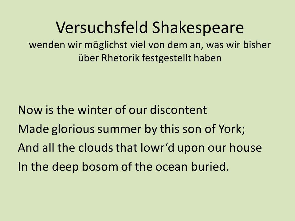 Versuchsfeld Shakespeare wenden wir möglichst viel von dem an, was wir bisher über Rhetorik festgestellt haben Now is the winter of our discontent Mad