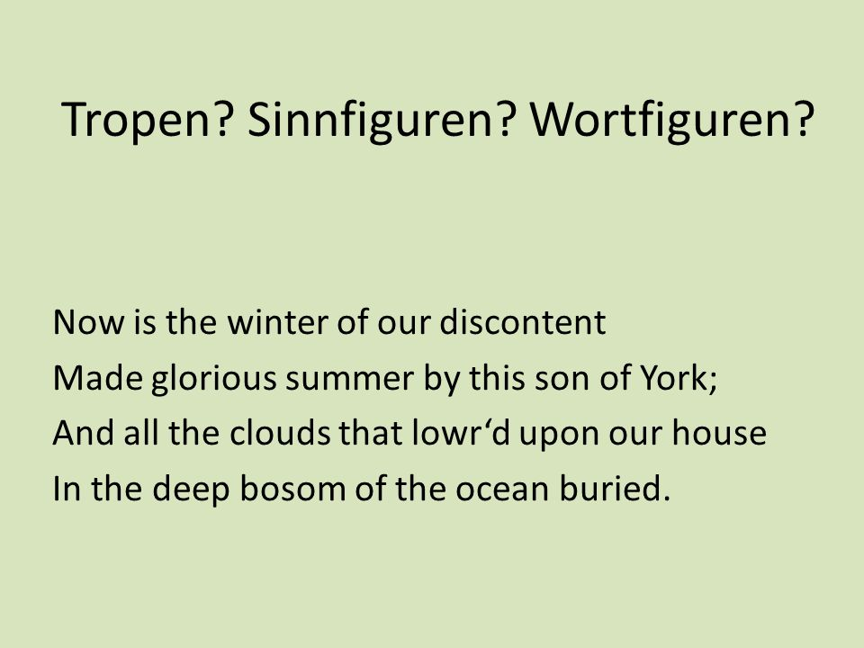 Tropen? Sinnfiguren? Wortfiguren? Now is the winter of our discontent Made glorious summer by this son of York; And all the clouds that lowrd upon our