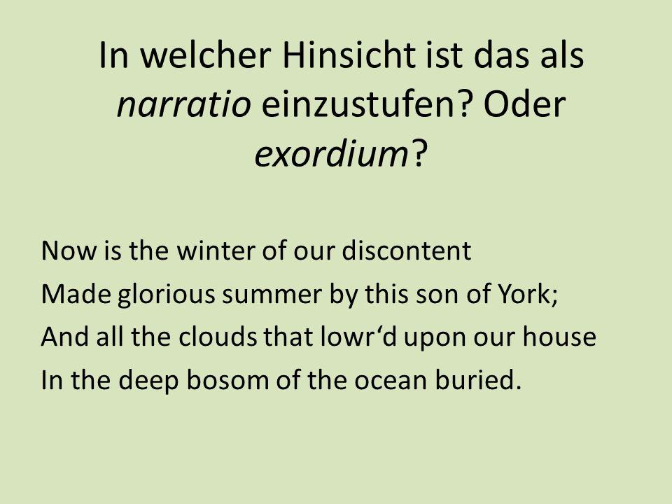 In welcher Hinsicht ist das als narratio einzustufen? Oder exordium? Now is the winter of our discontent Made glorious summer by this son of York; And