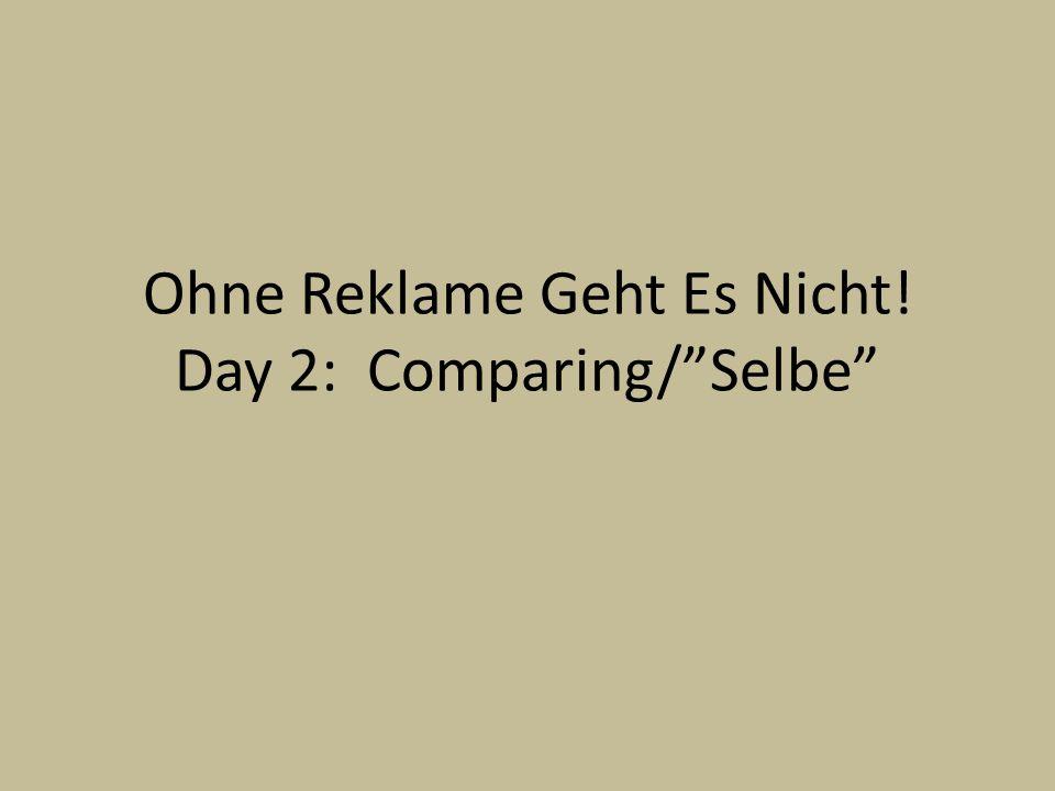 Ohne Reklame Geht Es Nicht! Day 2: Comparing/Selbe