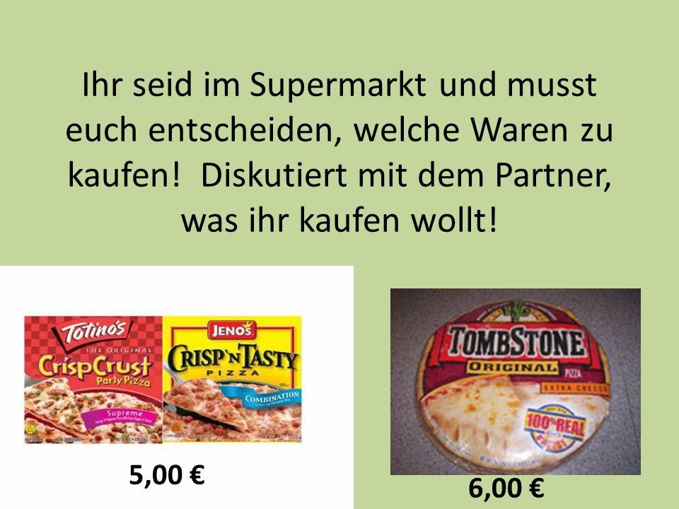 Ihr seid im Supermarkt und musst euch entscheiden, welche Waren zu kaufen! Diskutiert mit dem Partner, was ihr kaufen wollt! 5,00 6,00