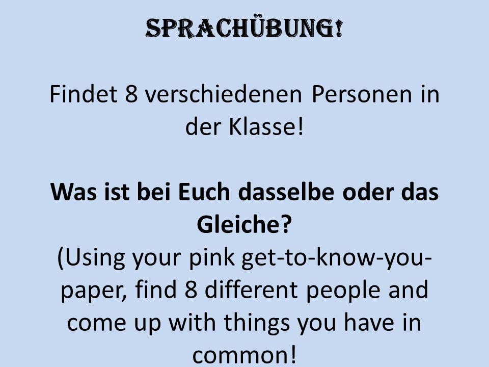 Sprachübung! Findet 8 verschiedenen Personen in der Klasse! Was ist bei Euch dasselbe oder das Gleiche? (Using your pink get-to-know-you- paper, find