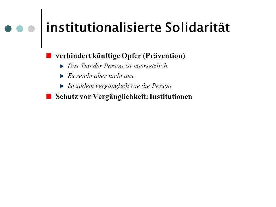 institutionalisierte Solidarität verhindert künftige Opfer (Prävention) Das Tun der Person ist unersetzlich. Es reicht aber nicht aus. Ist zudem vergä