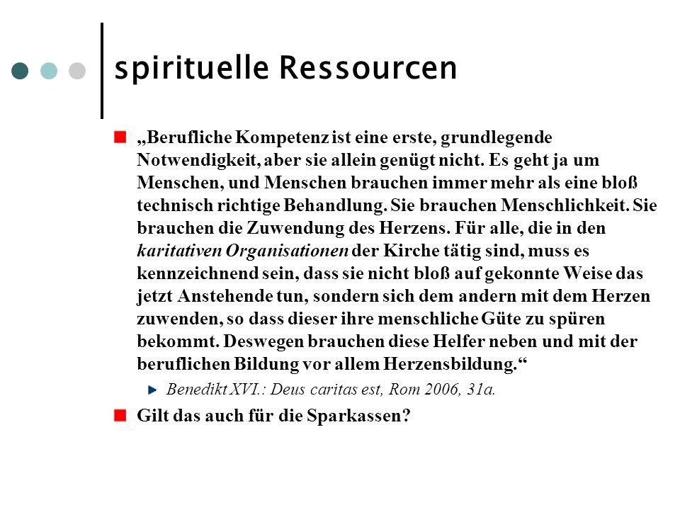 spirituelle Ressourcen Berufliche Kompetenz ist eine erste, grundlegende Notwendigkeit, aber sie allein genügt nicht. Es geht ja um Menschen, und Mens
