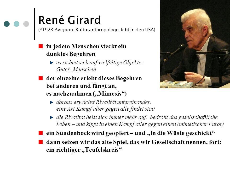 René Girard (*1923 Avignon; Kulturanthropologe, lebt in den USA) in jedem Menschen steckt ein dunkles Begehren es richtet sich auf vielfältige Objekte