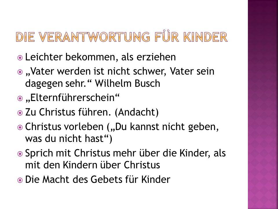 Leichter bekommen, als erziehen Vater werden ist nicht schwer, Vater sein dagegen sehr. Wilhelm Busch Elternführerschein Zu Christus führen. (Andacht)