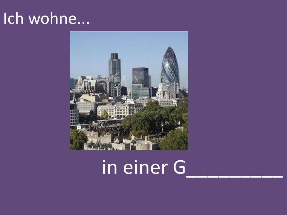 Ich wohne... in einer G_________