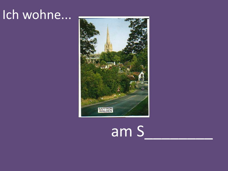 Ich wohne... am S________