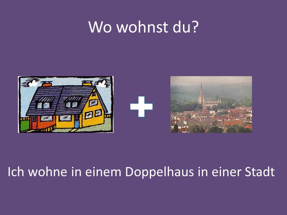 Wo wohnst du? Ich wohne in einem Doppelhaus in einer Stadt