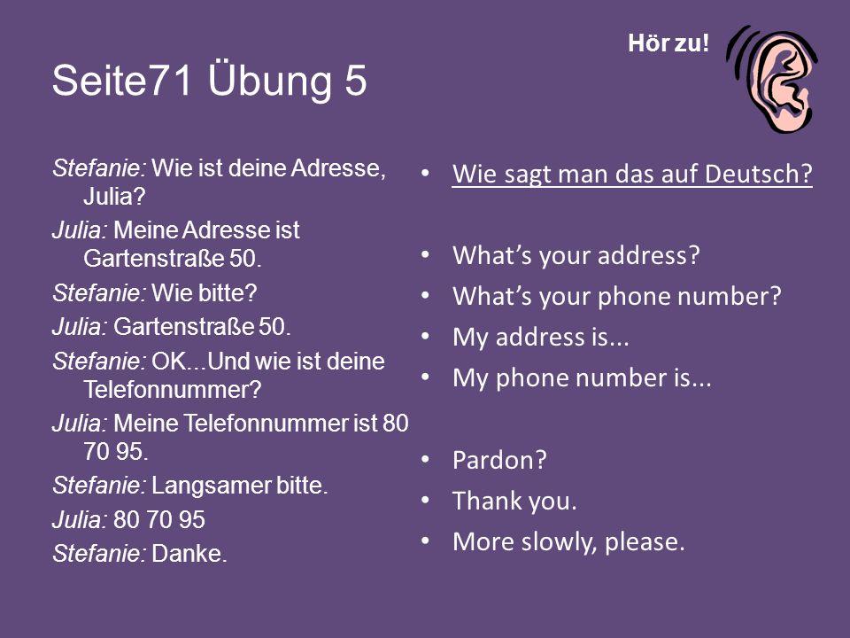 Hör zu! Seite71 Übung 5 Stefanie: Wie ist deine Adresse, Julia? Julia: Meine Adresse ist Gartenstraße 50. Stefanie: Wie bitte? Julia: Gartenstraße 50.