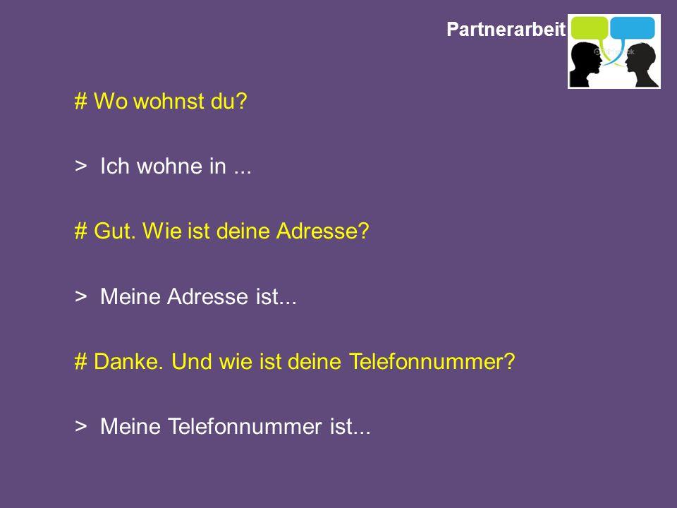 Partnerarbeit # Wo wohnst du? > Ich wohne in... # Gut. Wie ist deine Adresse? > Meine Adresse ist... # Danke. Und wie ist deine Telefonnummer? > Meine