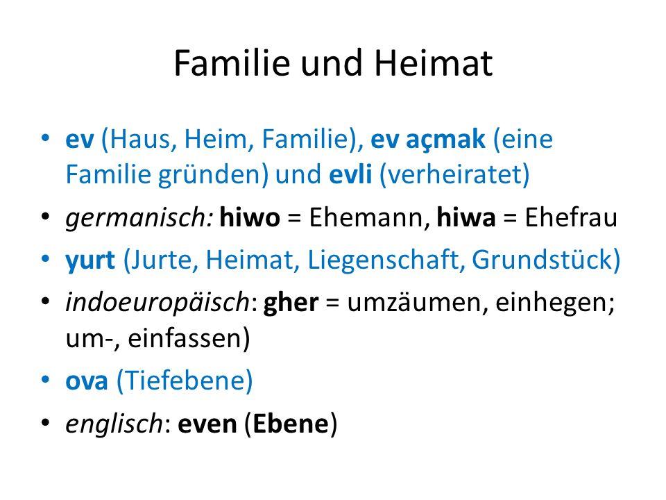 Familie und Heimat ev (Haus, Heim, Familie), ev açmak (eine Familie gründen) und evli (verheiratet) germanisch: hiwo = Ehemann, hiwa = Ehefrau yurt (J