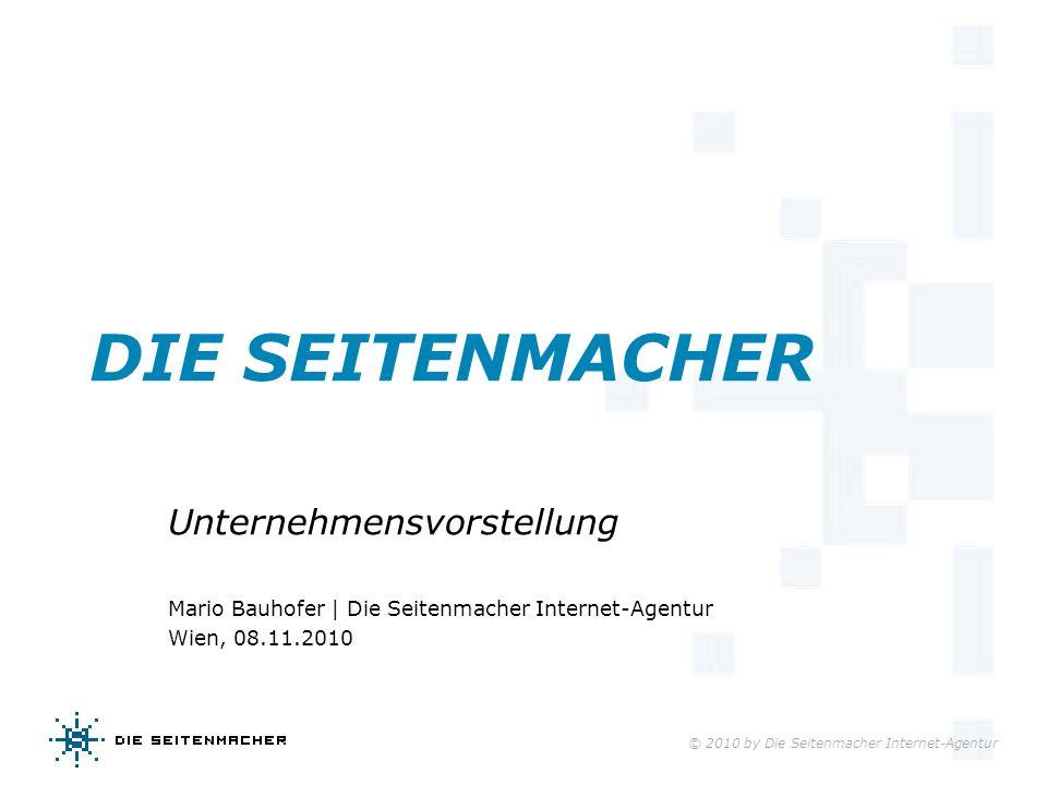 © 2010 by Die Seitenmacher Internet-Agentur DIE SEITENMACHER Unternehmensvorstellung Mario Bauhofer | Die Seitenmacher Internet-Agentur Wien, 08.11.20