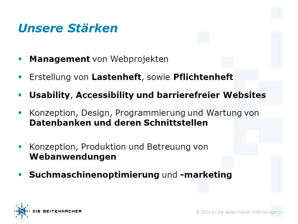 © 2010 by Die Seitenmacher Internet-Agentur Unsere Stärken Management von Webprojekten Erstellung von Lastenheft, sowie Pflichtenheft Usability, Acces