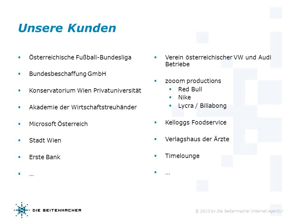 © 2010 by Die Seitenmacher Internet-Agentur Unsere Kunden Österreichische Fußball-Bundesliga Bundesbeschaffung GmbH Konservatorium Wien Privatuniversi