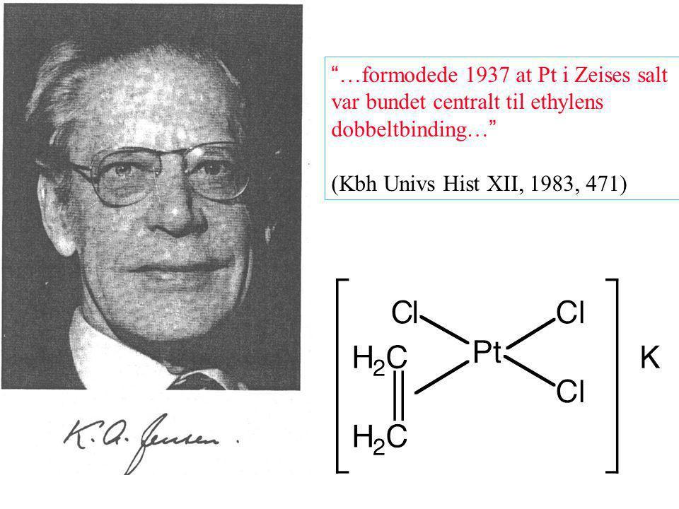 …formodede 1937 at Pt i Zeises salt var bundet centralt til ethylens dobbeltbinding… (Kbh Univs Hist XII, 1983, 471)