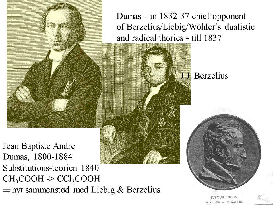 Jean Baptiste Andre Dumas, 1800-1884 Substitutions-teorien 1840 CH 3 COOH -> CCl 3 COOH nyt sammenstød med Liebig & Berzelius Dumas - in 1832-37 chief opponent of Berzelius/Liebig/Wöhler s dualistic and radical thories - till 1837 J.J.